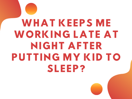 What keeps me working late at night after putting my kid to sleep?