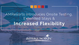 AMResorts Introduces Onsite Testing, Extended Stays, And Increased Flexibility