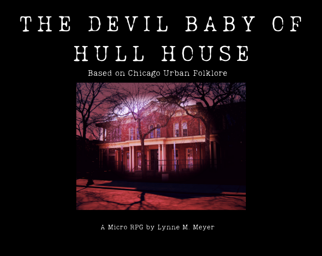Cover art for The Devil Baby of Hull House. White text against a black background. Red-tinted photo of Hull House in the center. Text: Based on Chicago urban folklore. A micro-ttrpg by Lynne M Meyer.