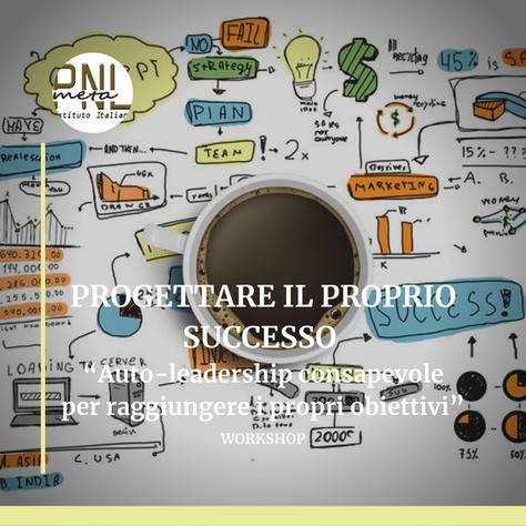"""PROGETTARE IL PROPRIO SUCCESSO """"Auto-leadership consapevole per raggiungere i propri obiettivi"""""""