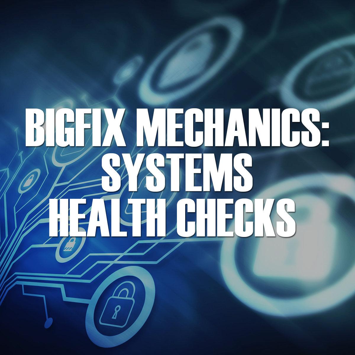 BigFix Mechanics: Systems Health Checks