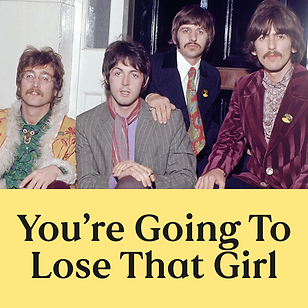 You're Going To Lose That Girl (W).png