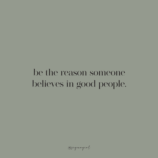 be the reason someone believes in good p