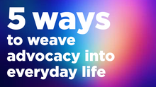5 Ways to Weave Advocacy Into Everyday Life