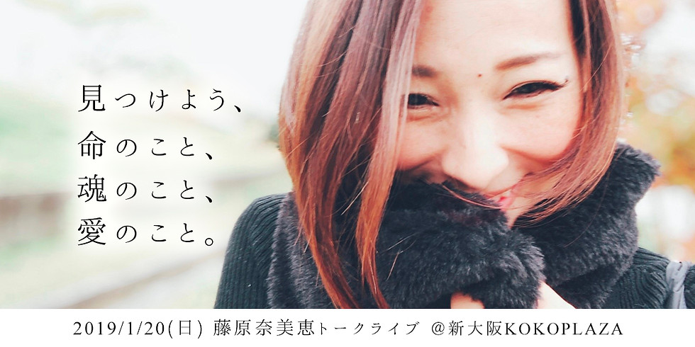 1/20藤原奈美恵トークライブ@大阪〜見つけよう、命のこと、魂のこと、愛のこと。