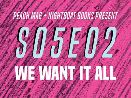 Peach Mag and Nightboat Books Present s05e02: We Want It All