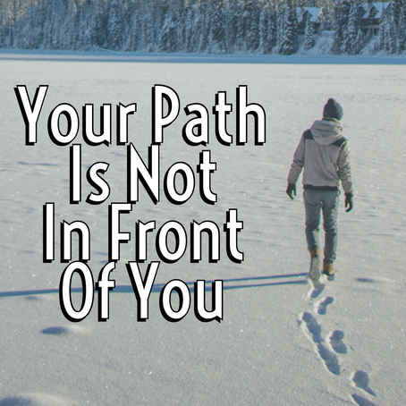 Your Path Is Not In Front Of You