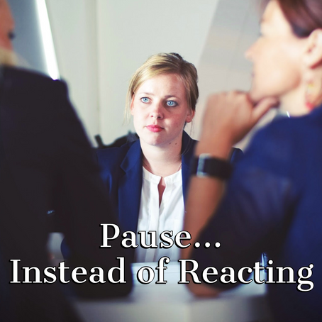 Pause... Instead of Reacting