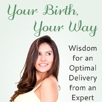 Your Birth, Your Way: Wisdom for an Optimal Delivery from an Expert Birthing Nurse