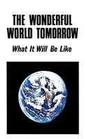 THE WONDERFUL WORLD TOMORROW What It Will Be Like