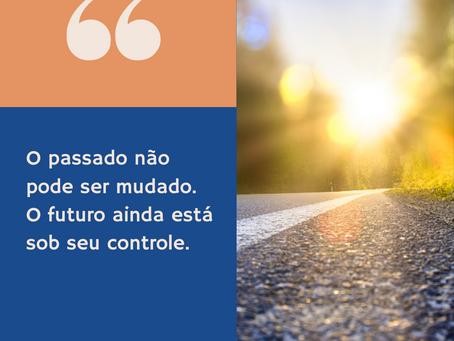"""""""O passado não pode ser mudado. O futuro ainda está sob seu controle"""""""