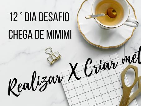 Dia 12:  Relizar X Criar metas ( Desafio Chega de MIMIMI)