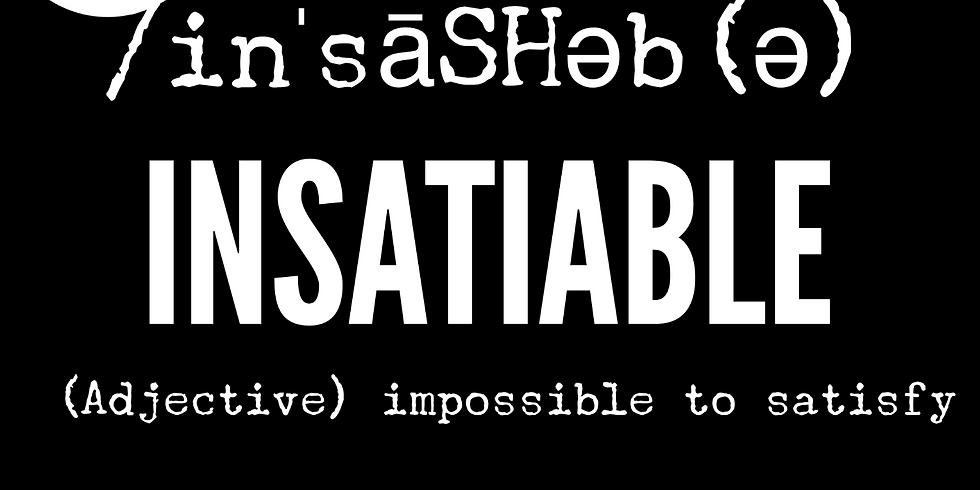 Insatiable-with Money,Impossible to Satisfy, Never Enough and having to much to ever Spend!