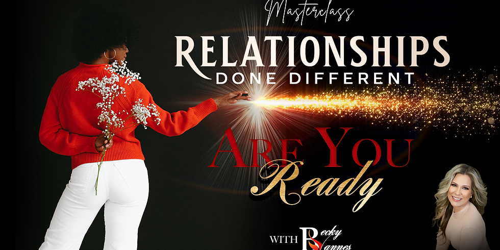 Relationships Done Different Masterclass - ARE YOU READY! - with Becky Vannes