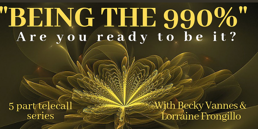 BEING The 990% Are you ready to be it?