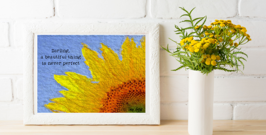 Darling, A Beautiful Thing is Rarely Perfect  Sunflower 5 x 7 Digital Print