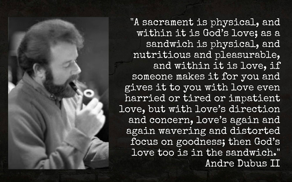 Photo of Andre Dubus II reading: A sacrament is physical, and within it is God's love; as a sandwich is physical, and nutritious and pleasurable, and within it is love, if someone makes it for you and gives it to you with love, even harried or tired or impatient love, but with love's direction and concern, love's again and again wavering and distorted focus on goodness; then God's love too is in the sandwich.