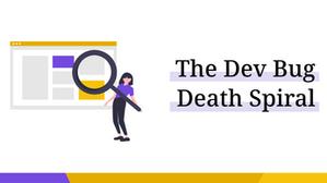 The Dev Bug Death Spiral