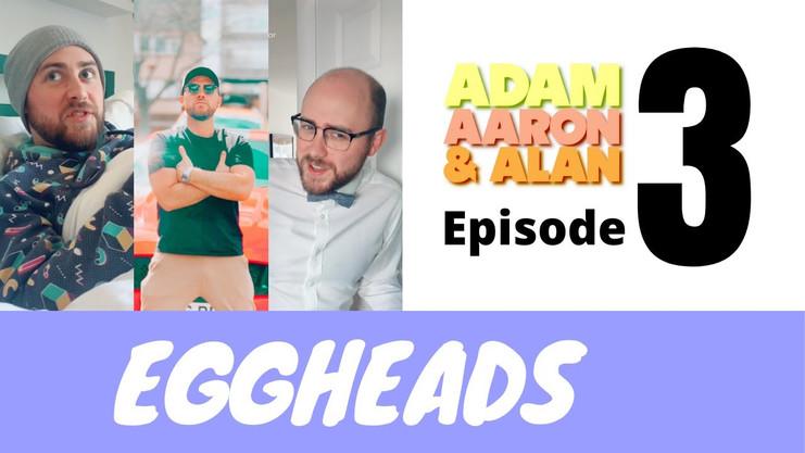 Adam, Aaron & Alan Ep.3 - Eggheads