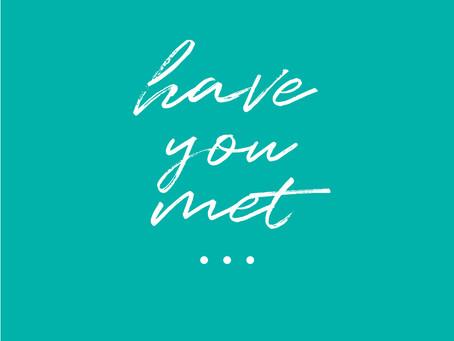 HAVE YOU MET...