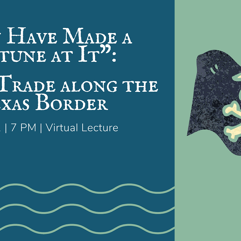"""""""Men Have Made a Fortune at It"""": Illegal Trade along the Texas Border Virtual Lecture"""
