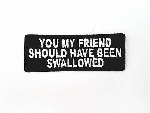 You My Friend Should Have Been Swallowed