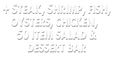 + steak, shrimp, fish, oysters, 50 item salad and dessert bar