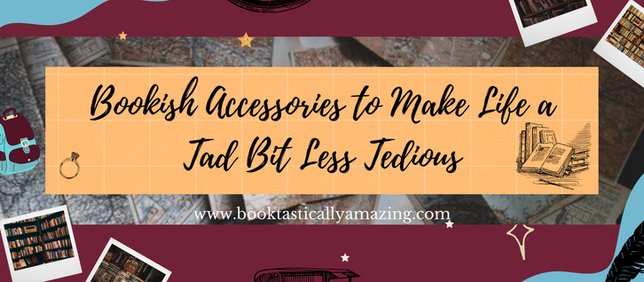 Bookish Accessories to Make Life a Tad Bit Less Tedious
