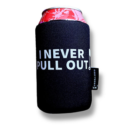 I NEVER PULL OUT - Koozie