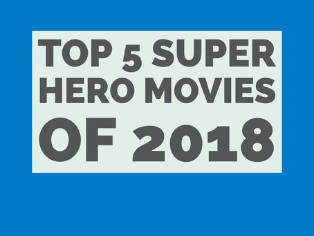 Top 5 Super Hero Movies of 2018