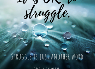 It's OK to struggle. Struggle is just another word for Growth.