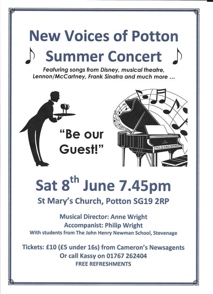On Saturday June 8th, in St Mary's Church, local Choral Society New Voices of Potton, will be preforming their Summer Concert. Some of the songs featured will be from Disney, Lennon and McCartney, Frank Sinatra, musical theatre and much more.The Choir will be conducted by Anne Wright and accompanied by Phil Wright on the Keyboard. Also taking part will be students from the John Henry Newman School, Stevenage. The concerts starts at 7.45pm and tickets costing £10 (£5 U.16)can be obtained from Camerons Newsagents or by calling 01767 262404. Free Refreshments are included.