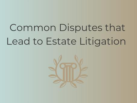 Common Disputes that Lead to Estate Litigation