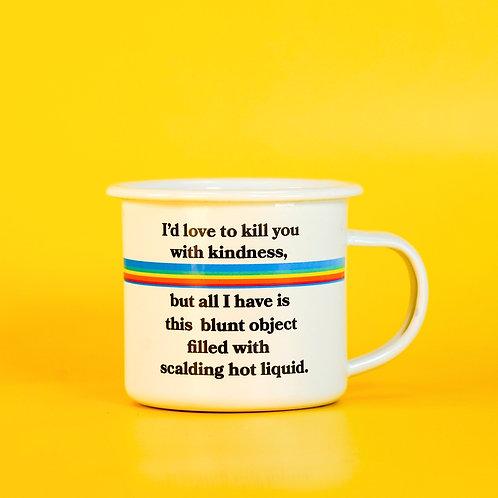 I'd Like to Kill You with Kindness but All I Have Is... a Mug