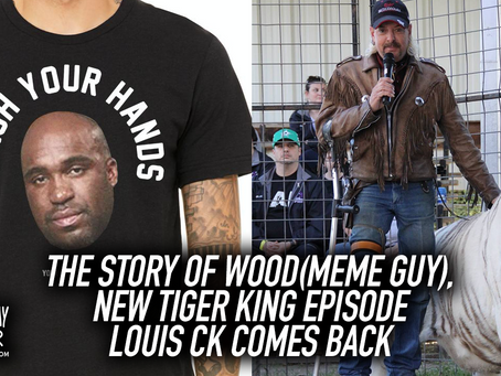 The Story of Wood(Meme Guy), New Tiger King Episode and Louis CK Comes Back