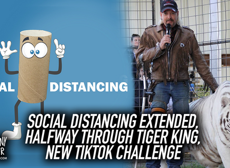 Social Distancing Extended, Halfway Through Tiger King, New TikTok Challenge