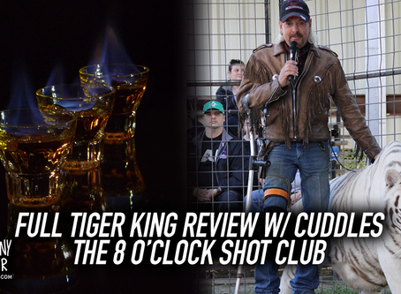The 8 o'clock shot club begins plus Full Tiger King Review with Cuddles!