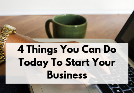 4 Things You Can Do Today to Start Your Business
