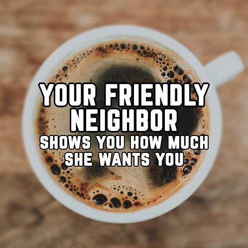 Your Friendly Neighbor Shows You How Much She Wants You