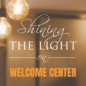 SHINING THE LIGHT ON ....WELCOME CENTER.