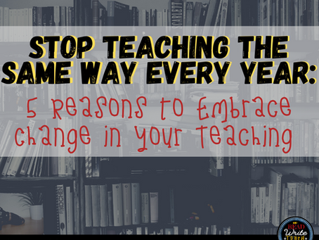 Stop Teaching the Same Way Every Year: 5 Reasons to Embrace Change in your Teaching