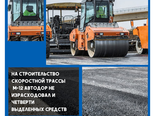 На строительство скоростной трассы М-12 Автодор не израсходовал и четверти выделенных средств