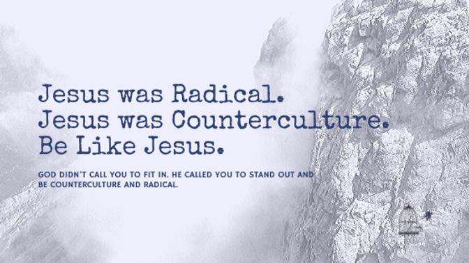 Jesus-Was-Radical.-He-Was-Counterculture.-Be-Like-Jesus-blog-2.png