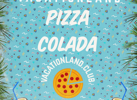 VACATIONLAND #27 Pizza Colada