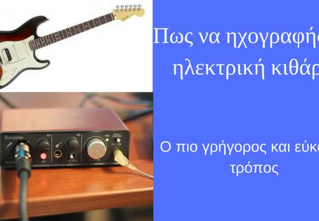 Πώς να ηχογραφήσεις ηλεκτρική κιθάρα με δυο μόνο βήματα