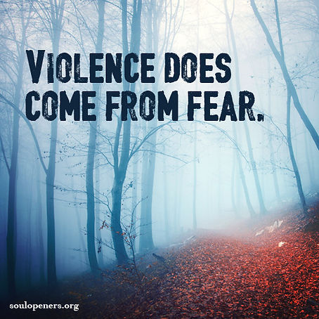 Violence comes from fear.