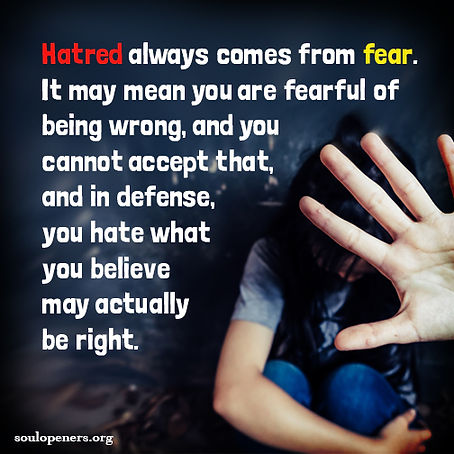 Hatred comes from fear.