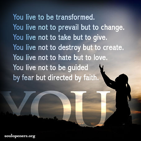 You live to be transformed.