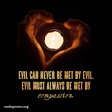 Meet evil with compassion.