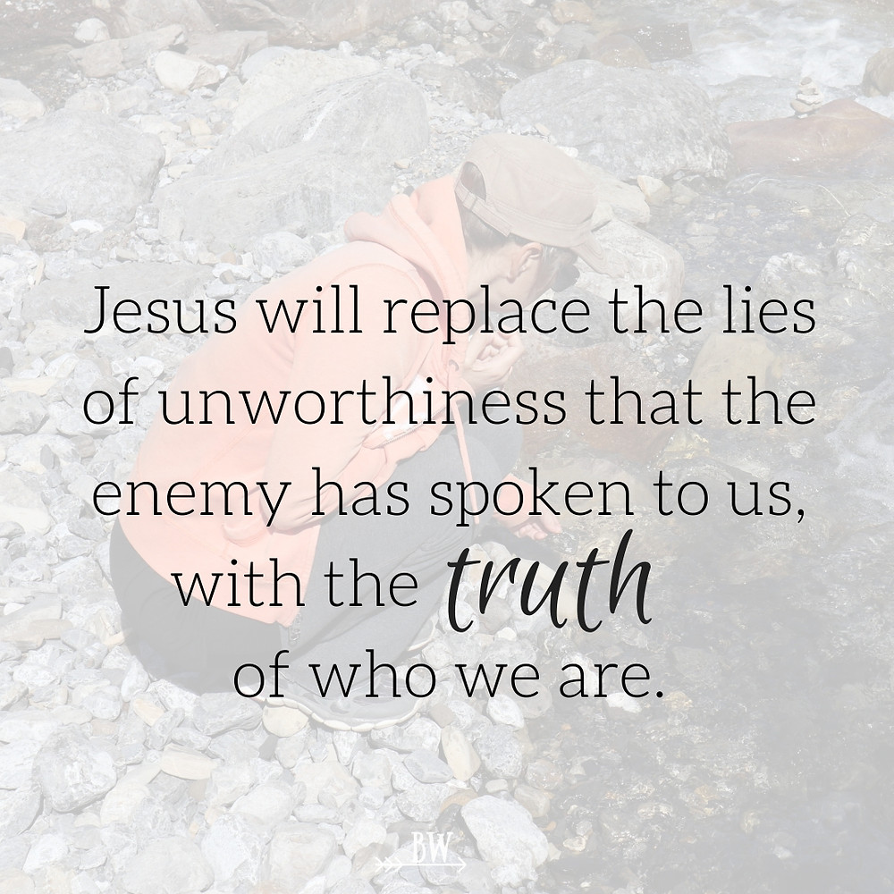 Jesus will replace the lies of unworthiness that the enemy has spoken to us.